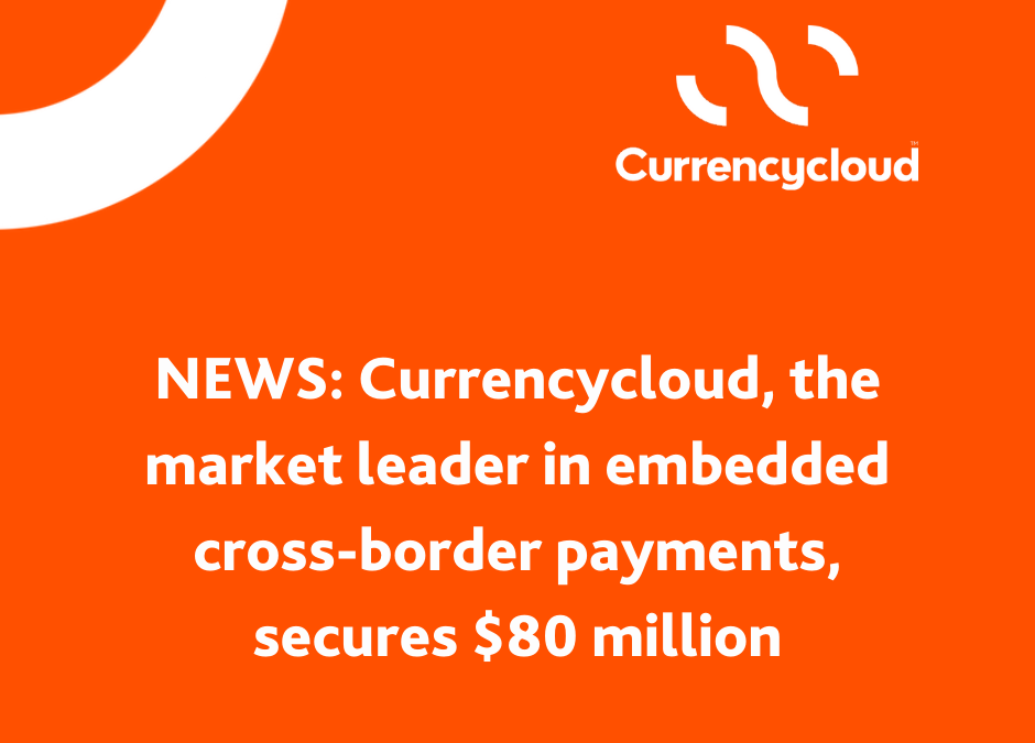 Currencycloud, the market leader in embedded cross-border payments, secures $80 million